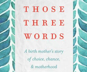 Those Three Words A Birth Mother's Story of Choice, Chance, and Motherhood